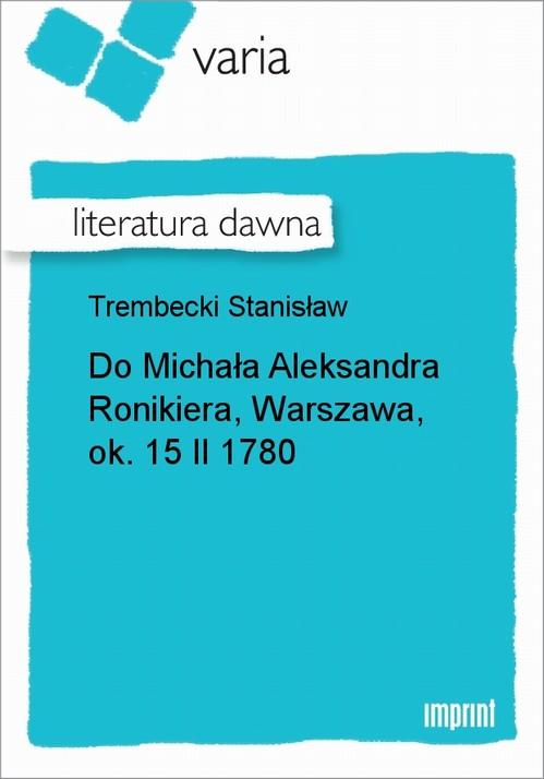 Do Michała Aleksandra Ronikiera, Warszawa, ok. 15 II 1780