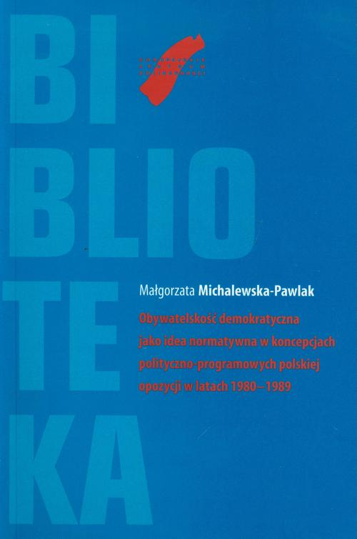 Obywatelskość demokratyczna jako idea normatywna w koncepcjach polityczno-programowych polskiej opozycji w latach 1980-1989